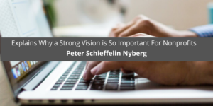 Peter Schieffelin Nyberg Explains Why a Strong Vision is So Important For Nonprofits